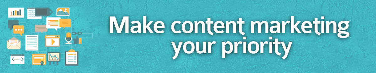 Make content marketing your priority